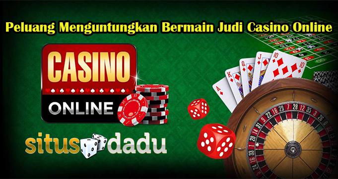 Peluang Menguntungkan Bermain Judi Casino Online