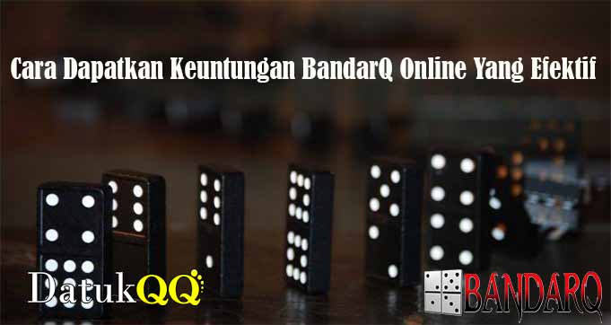 Cara Dapatkan Keuntungan BandarQ Online Yang Efektif